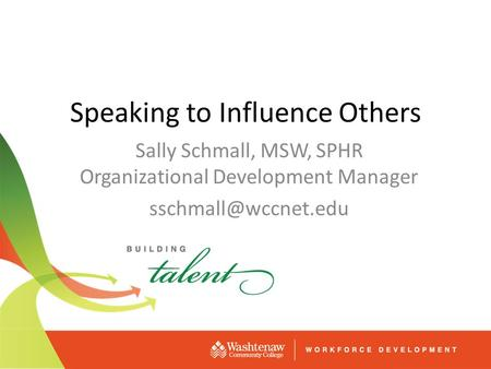 Speaking to Influence Others Sally Schmall, MSW, SPHR Organizational Development Manager