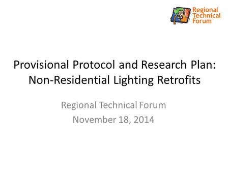 Provisional Protocol and Research Plan: Non-Residential Lighting Retrofits Regional Technical Forum November 18, 2014.