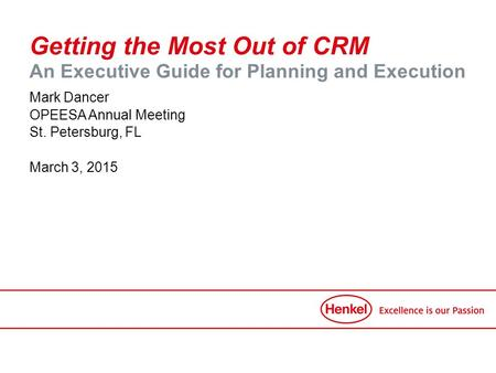 Getting the Most Out of CRM An Executive Guide for Planning and Execution Mark Dancer OPEESA Annual Meeting St. Petersburg, FL March 3, 2015.