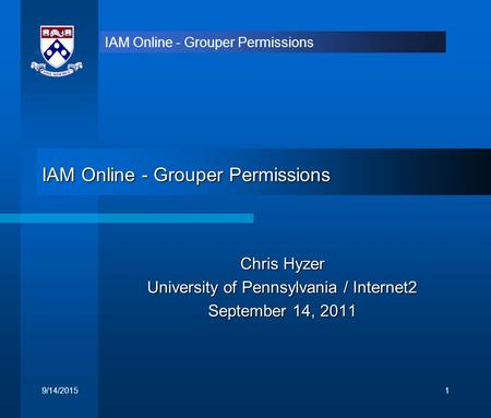 IAM Online - Grouper Permissions Chris Hyzer University of Pennsylvania / Internet2 September 14, 2011 9/14/20151.