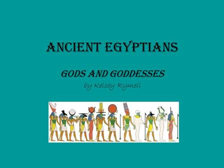 Ancient Egyptians Gods and Goddesses by Kelsey Rymell.