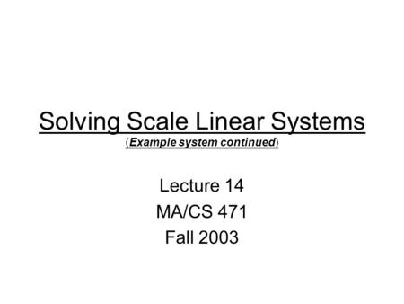 Solving Scale Linear Systems (Example system continued) Lecture 14 MA/CS 471 Fall 2003.