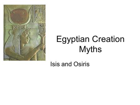 Egyptian Creation Myths Isis and Osiris. Key Terms Amun animals as mythical figures Anubis Artemis Astarte Atum Book of the Dead Cronus Demeter Dionysus.