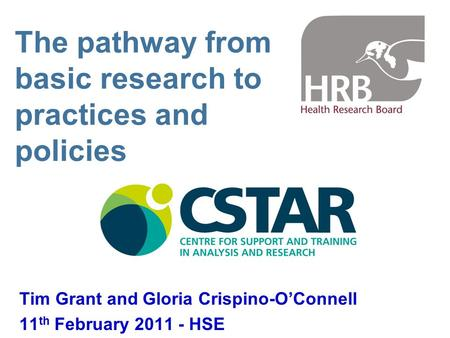 The pathway from basic research to practices and policies Tim Grant and Gloria Crispino-O'Connell 11 th February 2011 - HSE.