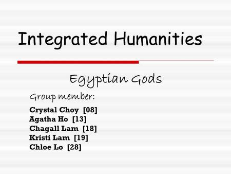 Integrated Humanities Egyptian Gods Group member: Crystal Choy [08] Agatha Ho [13] Chagall Lam [18] Kristi Lam [19] Chloe Lo [28]
