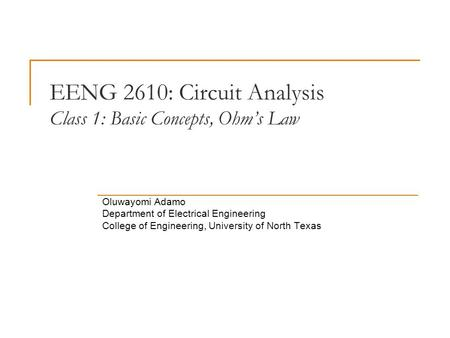 EENG 2610: Circuit Analysis Class 1: Basic Concepts, Ohm's Law Oluwayomi Adamo Department of Electrical Engineering College of Engineering, University.
