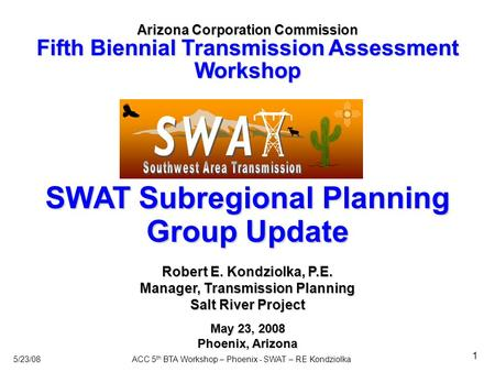 5/23/08ACC 5 th BTA Workshop – Phoenix - SWAT – RE Kondziolka 1 SWAT Subregional Planning Group Update Arizona Corporation Commission Fifth Biennial Transmission.