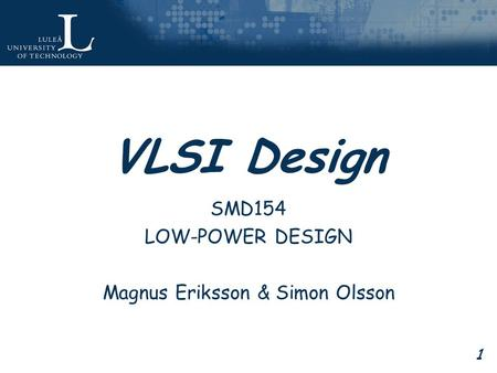 1 VLSI Design SMD154 LOW-POWER DESIGN Magnus Eriksson & Simon Olsson.