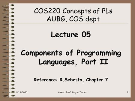 9/14/2015Assoc. Prof. Stoyan Bonev1 COS220 Concepts of PLs AUBG, COS dept Lecture 05 Components of Programming Languages, Part II Reference: R.Sebesta,
