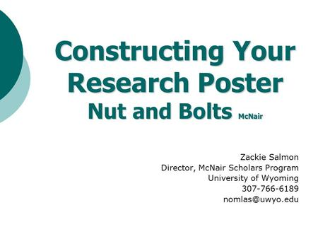 Zackie Salmon Director, McNair Scholars Program University of Wyoming 307-766-6189 Constructing Your Research Poster Nut and Bolts McNair.