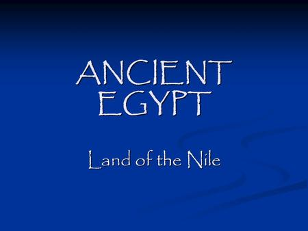 ANCIENT EGYPT Land of the Nile. PeriodsTime Frame Nile Culture Begins3900 B. C. E. Archaic3100 – 2650 B. C. E. Old Kingdom2650 – 2134 B. C. E. Middle.