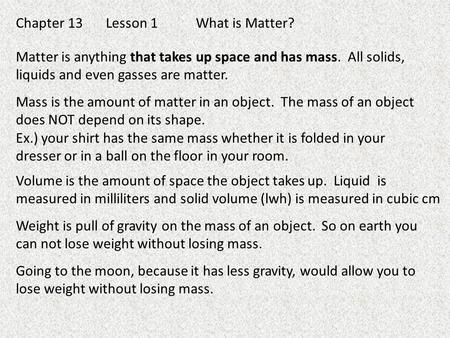 Chapter 13Lesson 1What is Matter? Matter is anything that takes up space and has mass. All solids, liquids and even gasses are matter. Mass is the amount.