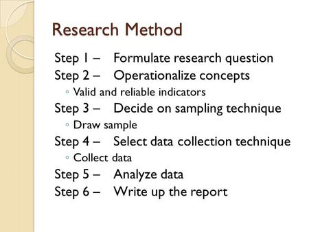 Research Method Step 1 – Formulate research question Step 2 – Operationalize concepts ◦ Valid and reliable indicators Step 3 – Decide on sampling technique.