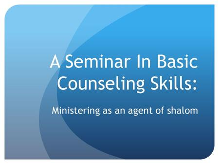 A Seminar In Basic Counseling Skills: Ministering as an agent of shalom.