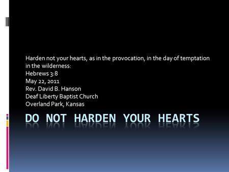 Harden not your hearts, as in the provocation, in the day of temptation in the wilderness: Hebrews 3:8 May 22, 2011 Rev. David B. Hanson Deaf Liberty Baptist.
