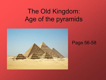 The Old Kingdom: Age of the pyramids Page 56-58. 1. Under what King was Egypt unified? King Menes in 3100 BCE.