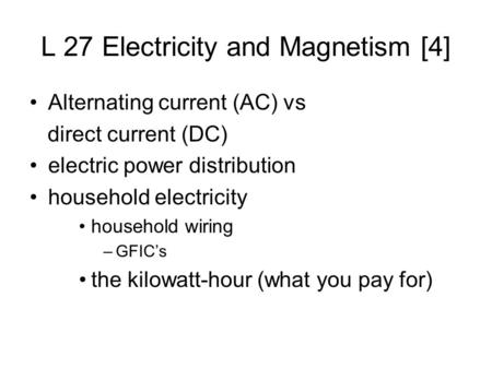 L 27 Electricity and Magnetism [4] Alternating current (AC) vs direct current (DC) electric power distribution household electricity household wiring –GFIC's.