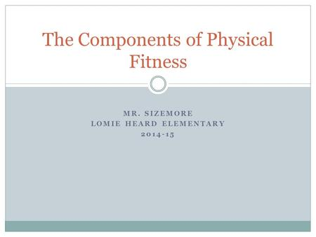 MR. SIZEMORE LOMIE HEARD ELEMENTARY 2014-15 The Components of Physical Fitness.