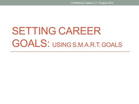 SETTING CAREER GOALS: USING S.M.A.R.T. GOALS CCM Mission Station F.I.T. Program 2015.