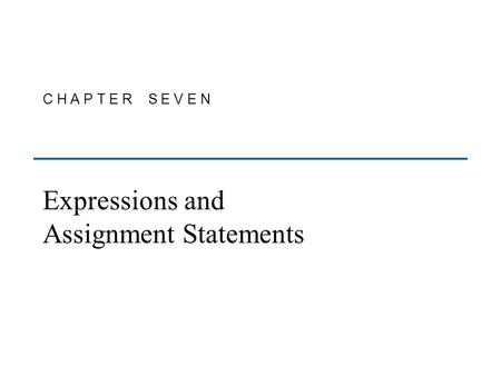 C H A P T E R S E V E N Expressions and Assignment Statements.