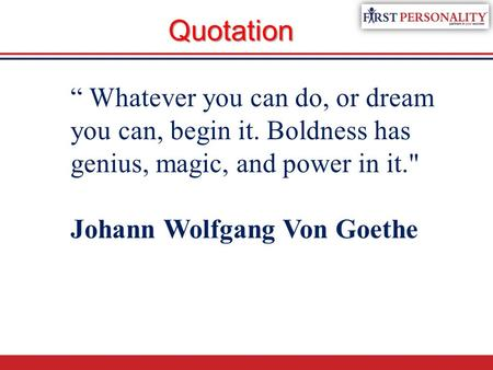 """ Whatever you can do, or dream you can, begin it. Boldness has genius, magic, and power in it. Johann Wolfgang Von Goethe Quotation."