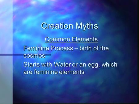 Creation Myths Common Elements Feminine Process – birth of the cosmos Starts with Water or an egg, which are feminine elements.