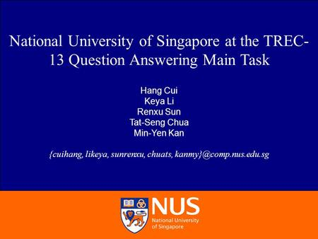 Hang Cui et al. NUS at TREC-13 QA Main Task 1/20 National University of Singapore at the TREC- 13 Question Answering Main Task Hang Cui Keya Li Renxu Sun.