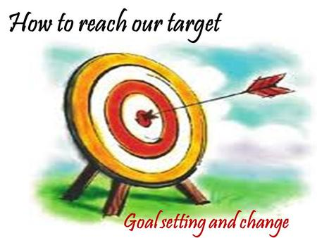 How to reach our target Goal setting and change. Complete this Today I… This week I… Five years from now…