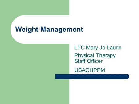 Weight Management LTC Mary Jo Laurin Physical Therapy Staff Officer USACHPPM.
