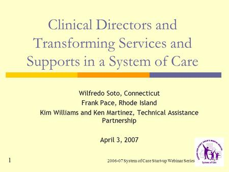 2006-07 System of Care Start-up Webinar Series 1 1 Clinical Directors and Transforming Services and Supports in a System of Care Wilfredo Soto, Connecticut.