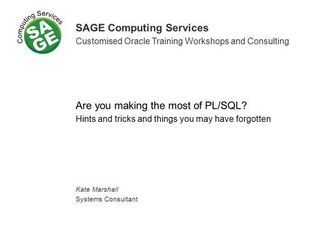 SAGE Computing Services Customised Oracle Training Workshops and Consulting Are you making the most of PL/SQL? Hints and tricks and things you may have.