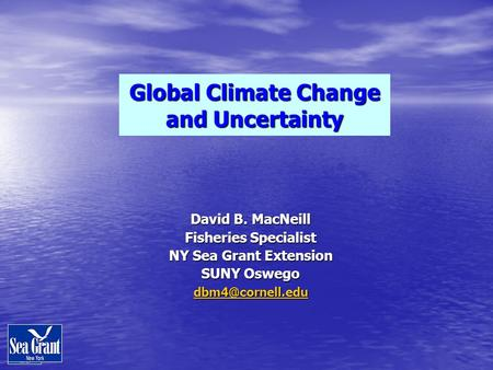 David B. MacNeill Fisheries Specialist NY Sea Grant Extension SUNY Oswego Global Climate Change and Uncertainty.