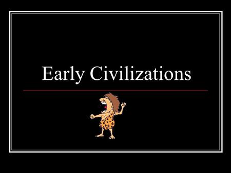 Early Civilizations. Categories and places Geography, Religion, Economy, Government, Social Structure, and notable achievements Mesopotamia, Ancient Egypt,