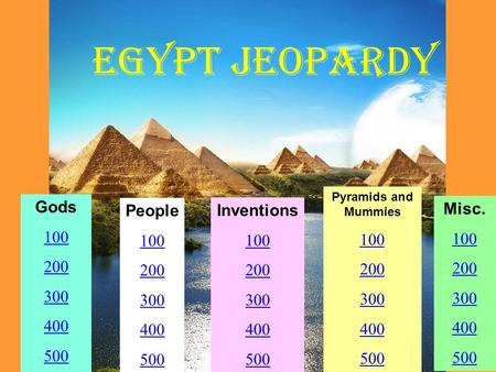 EGYPT Jeopardy Gods 100 200 300 400 500 People 100 200 300 400 500 Inventions 100 200 300 400 500 Pyramids and Mummies 100 200 300 400 500 Misc. 100 200.