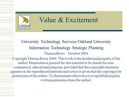 Value & Excitement University Technology Services Oakland University Information Technology Strategic Planning Theresa Rowe October 2004 Copyright Theresa.