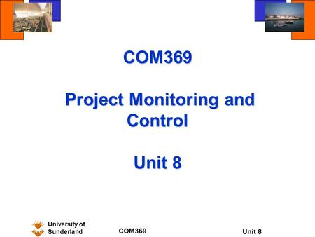 University of Sunderland COM369 Unit 8 COM369 Project Monitoring and Control Unit 8.