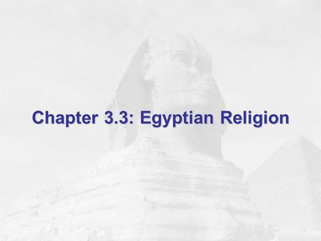 Chapter 3.3: Egyptian Religion. Objectives Learn about Egyptian gods and goddesses. Find out about the Egyptians' belief in the afterlife. Discover how.
