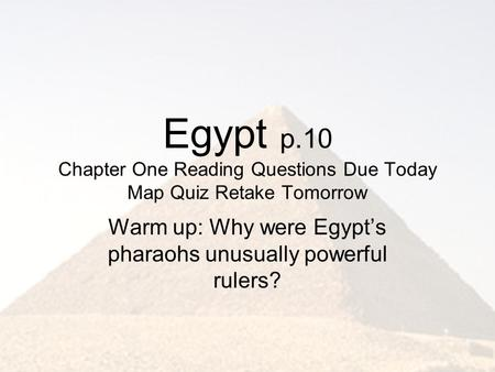 Egypt p.10 Chapter One Reading Questions Due Today Map Quiz Retake Tomorrow Warm up: Why were Egypt's pharaohs unusually powerful rulers?