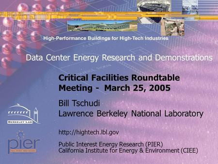 Page 1 Public Interest Energy Research (PIER) California Institute for Energy & Environment (CIEE) Bill Tschudi Lawrence Berkeley National Laboratory