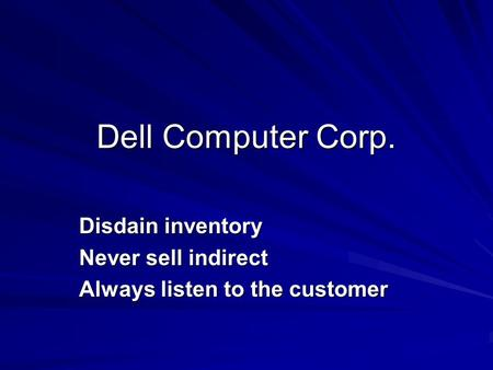 Dell Computer Corp. Disdain inventory Never sell indirect Always listen to the customer.