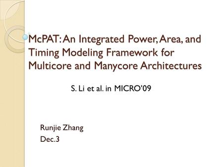McPAT: An Integrated Power, Area, and Timing Modeling Framework for Multicore and Manycore Architectures Runjie Zhang Dec.3 S. Li et al. in MICRO'09.