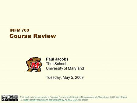 INFM 700 Course Review Paul Jacobs The iSchool University of Maryland Tuesday, May 5, 2009 This work is licensed under a Creative Commons Attribution-Noncommercial-Share.