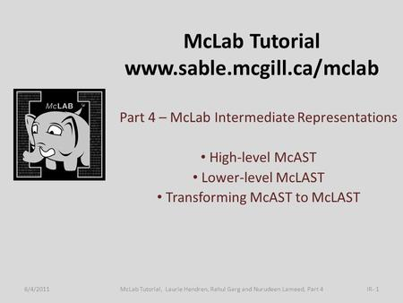 McLab Tutorial www.sable.mcgill.ca/mclab Part 4 – McLab Intermediate Representations High-level McAST Lower-level McLAST Transforming McAST to McLAST 6/4/2011IR-