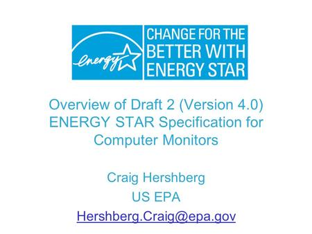 Overview of Draft 2 (Version 4.0) ENERGY STAR Specification for Computer Monitors Craig Hershberg US EPA