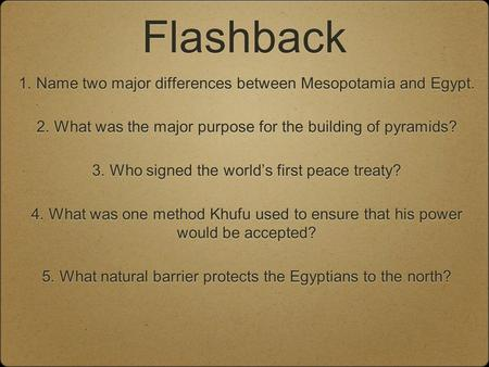 Flashback 1. Name two major differences between Mesopotamia and Egypt. 2. What was the major purpose for the building of pyramids? 3. Who signed the world's.