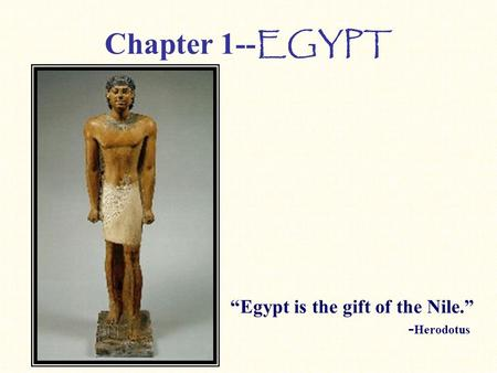 "Chapter 1-- EGYPT ""Egypt is the gift of the Nile."" - Herodotus."