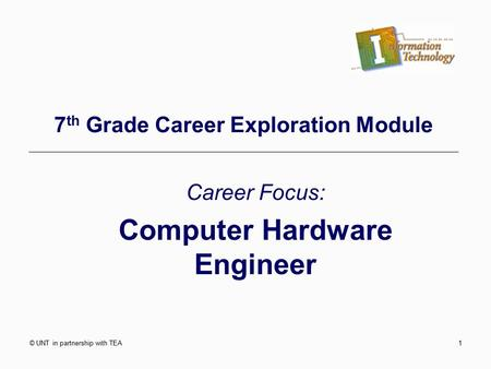 © UNT in partnership with TEA1 7 th Grade Career Exploration Module Career Focus: Computer Hardware Engineer.