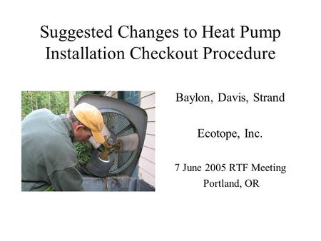 Suggested Changes to Heat Pump Installation Checkout Procedure Baylon, Davis, Strand Ecotope, Inc. 7 June 2005 RTF Meeting Portland, OR.