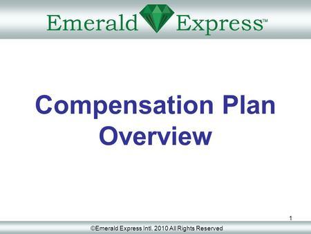 1 Compensation Plan Overview ©Emerald Express Intl. 2010 All Rights Reserved.