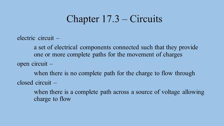 Chapter 17.3 – Circuits electric circuit – a set of electrical components connected such that they provide one or more complete paths for the movement.